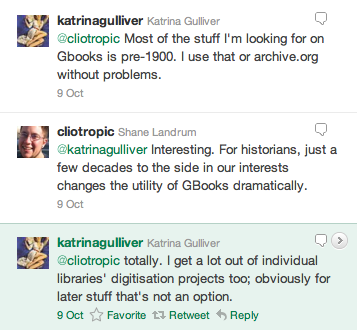 @katrinagulliver: Most of the stuff I'm looking for on Gbooks is pre-1900. I use that or archive.org without problems. // @cliotropic: Interesting. For historians, just a few decades to the side in our interests changes the utility of GBooks dramatically. // @katrinagulliver: totally. I get a lot out of individual libraries' digitisation projects too; obviously for later stuff that's not an option.